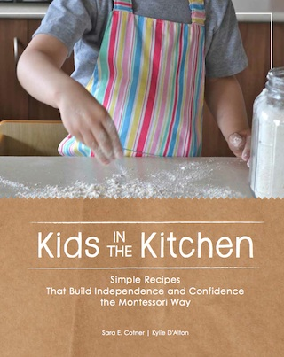Kids in the Kitchen. Simple Recipes That Build Independence and Confidence the Montessori Way. Sara Cotner and Kylie D'Alton